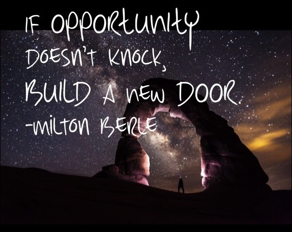 If opportunity doesn't knock, build a new door. Milton Berle